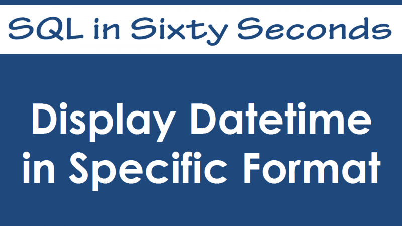 SQL SERVER - Display Datetime in Specific Format - SQL in Sixty Seconds #033 - Video 33-800x450