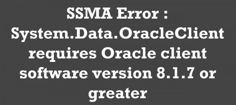 SQL SERVER - SSMA Error : System.Data.OracleClient requires Oracle client software version 8.1.7 or greater ssma-error-800x356
