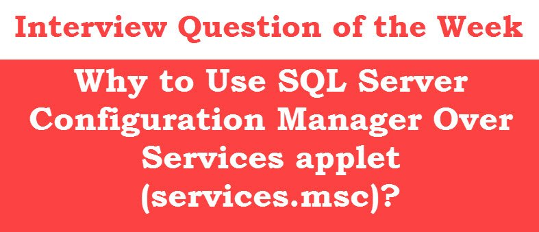 Why to Use SQL Server Configuration Manager Over Services applet (services.msc)? - Interview Question of the Week #112 configmanager