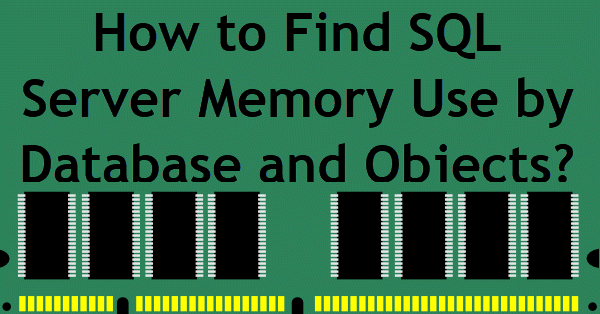 How to Find SQL Server Memory Use by Database and Objects? - Interview Question of the Week #121 memoryusage