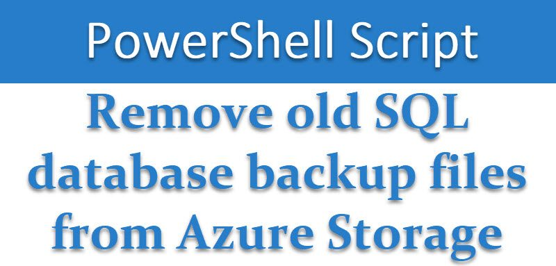 SQL SERVER - PowerShell Script - Remove Old SQL Database Backup Files From Azure Storage removeazurebackup-800x383