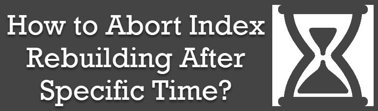SQL SERVER - How to Abort Index Rebuilding After Specific Time? indexrebuildingabort