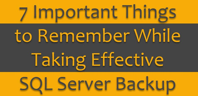 SQL SERVER - 7 Important Things to Remember While Taking Effective Backup 7backups-800x388