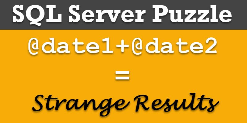 SQL SERVER - Puzzle - Adding Two Dates Resulting Strange Results puzzledatedate-800x398
