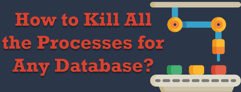 SQL SERVER - How to Kill All the Processes for Any Database? killalltheprocess-800x308