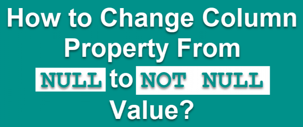 SQL SERVER - How to Change Column Property From NULL to NOT