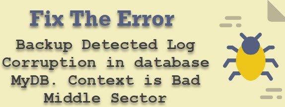 SQL SERVER - FIX: Backup Detected Log Corruption in database MyDB. Context is Bad Middle Sector error