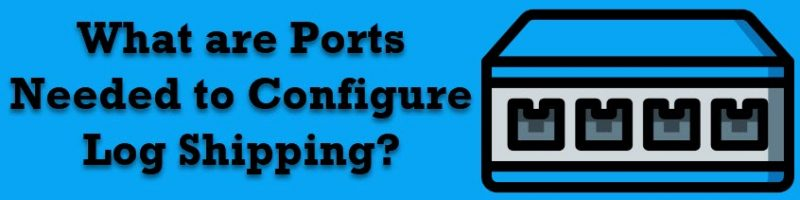 What are Ports Needed to Configure Log Shipping? - Interview Question of the Week #169 logreplicationports-800x200