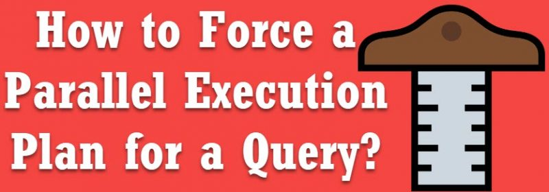 How to Force a Parallel Execution Plan for a Query? - Interview Question of the Week #170 parallelexec-800x280
