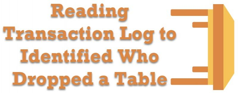 SQL SERVER - Reading Transaction Log to Identified Who Dropped a Table readingtlog-800x315