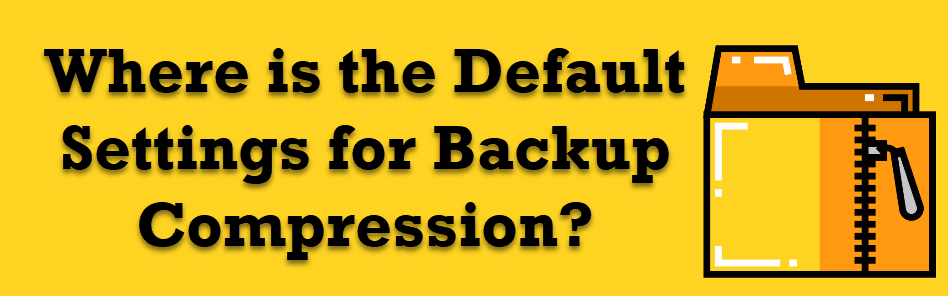 Where is the Default Settings for Backup Compression? - Interview Question of the Week #191 defaultcompression