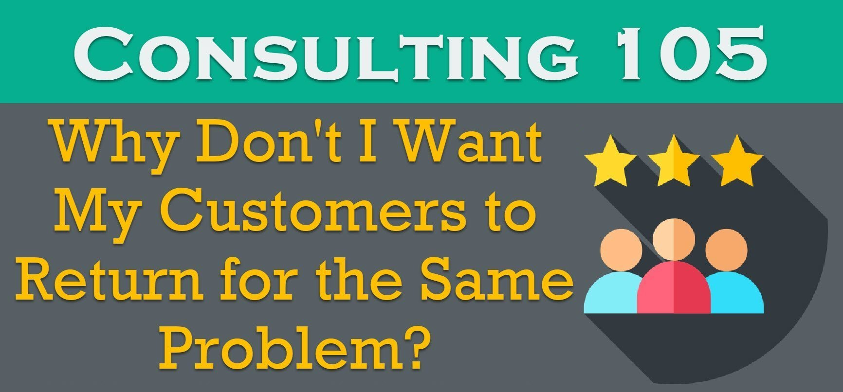 Consulting 105 - Why Don't I Want My Customers to Return for the Same Problem? - SQL Server Performance Tuning consulting105