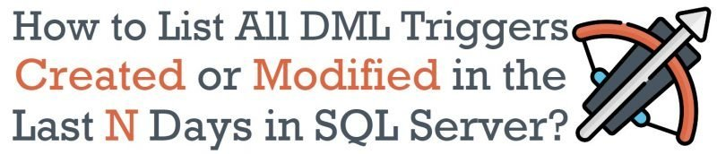 How to List All DML Triggers Created or Modified in the Last N Days in SQL Server? - Interview Question of the Week #242 trigger-800x172
