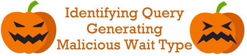 SQL SERVER - Identifying Query Generating Malicious Wait Type malicious-Wait-Type-800x182