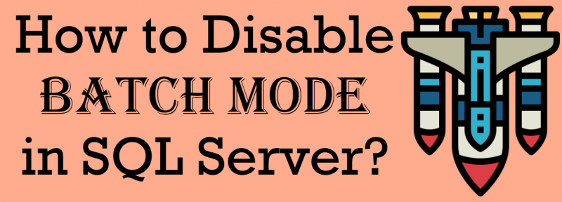 How to Disable Batch Mode in SQL Server? - Interview Question of the Week #252 disable-batch-mode-800x288