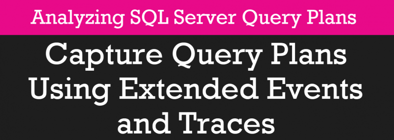 Capture Query Plans Using Extended Events and Traces - Analyzing SQL Server Query Plans - Part 1 pscourses1-800x285