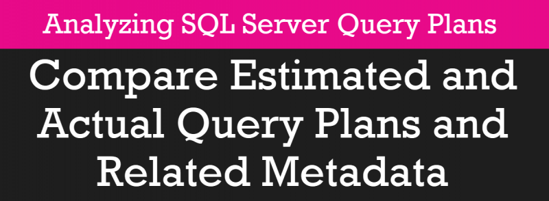 Compare Estimated and Actual Query Plans and Related Metadata - Analyzing SQL Server Query Plans - Part 4 pscourses4-800x294