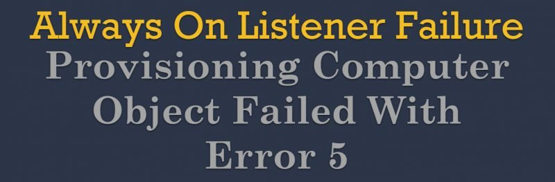 SQL SERVER - Always On Listener Failure - Provisioning Computer Object Failed With Error 5 failure-800x263