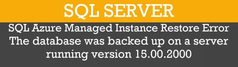 SQL SERVER - SQL Azure Managed Instance Restore Error - The Database Was Backed Up on a Server Running Version 15.00.2000 restoreerror-800x227