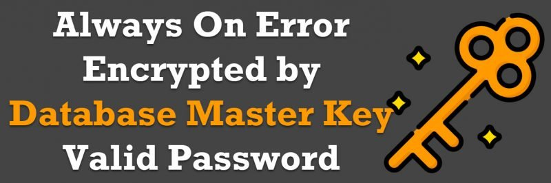 SQL SERVER - Always On Error: This Database is Encrypted by Database Master Key, You Need to Provide Valid Password When Adding it to the Availability Group database-master-key-800x266