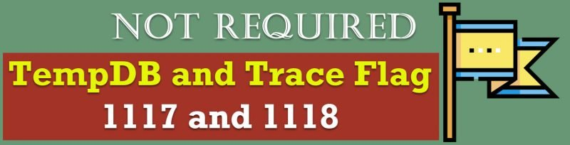 SQL SERVER - TempDB and Trace Flag 1117 and 1118 - Not Required not-required-800x204
