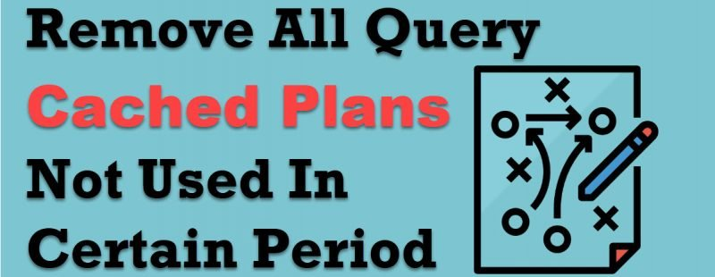 SQL SERVER - Remove All Query Cached Plans Not Used In Certain Period Query-Cached-Plans-800x310