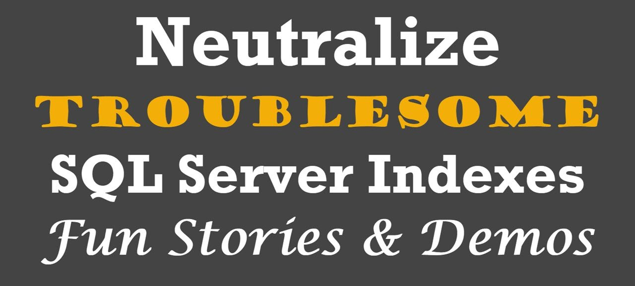 Neutralize Troublesome SQL Server Indexes – Fun Stories & Demos – Video